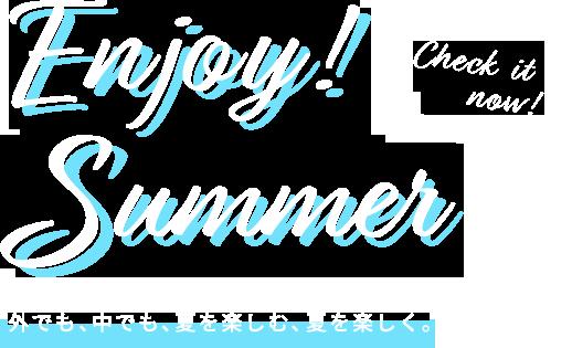 エンジョイ!サマー 外でも、中でも、夏を楽しむ、夏を楽しく。